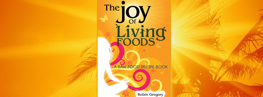The Joy Of Living Foods Raw Food Recipe Book Is Now Available In Paper!
